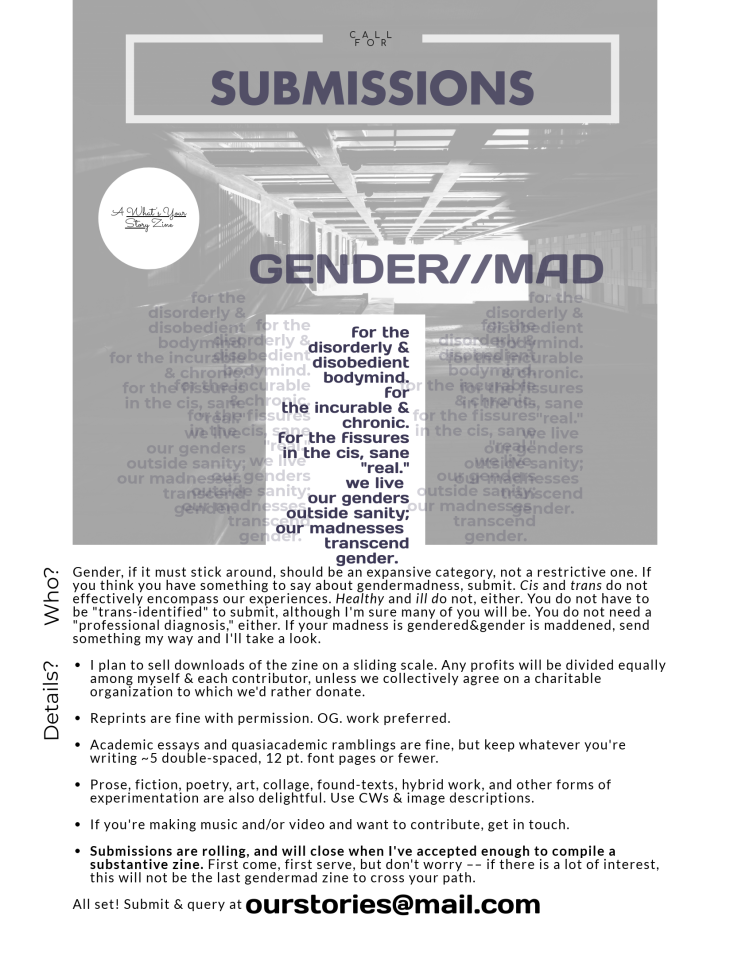 "Call for Submissions: Gender // Mad A ""What's Your Story"" zine. [for the disorderly & disobedient bodymind. for the incurable &chronic. for the fissures in the cis, sane ""real."" we live our genders outside sanity; our madnesses transcend gender.] Who? 	Gender, if it must stick around, should be an expansive category, not a restrictive one. If you think you have something to say about gendermadness, submit. Cis and trans do not effectively encompass our experiences. Healthy and ill do not, either. You do not have to be ""trans-identified"" to submit, although I'm sure many of you will be. You do not need a ""professional diagnosis,"" either. If your madness is gendered&gender is maddened, send something my way and I'll take a look. Details? 	•	I plan to sell downloads of the zine on a sliding scale. Any profits will be divided equally among myself & each contributor, unless we collectively agree on a charitable organization to which we'd rather donate. 	•	Reprints are fine with permission. OG. work preferred. 	•	Academic essays and quasiacademic ramblings are fine, but keep whatever you're writing ~5 double-spaced, 12 pt. font pages or fewer. 	•	Prose, fiction, poetry, art, collage, found-texts, hybrid work, and other forms of experimentation are also delightful. Use CWs & image descriptions.  	•	If you're making music and/or video and want to contribute, get in touch. 	•	Submissions are rolling, and will close when I've accepted enough to compile a substantive zine. First come, first serve, but don't worry –– if there is a lot of interest, this will not be the last gendermad zine to cross your path. All set! Submit & query at ourstories@mail.com."